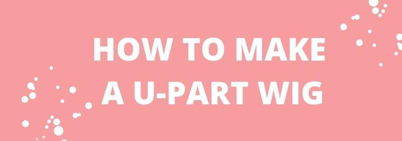 How To Make A U-Part Wig?